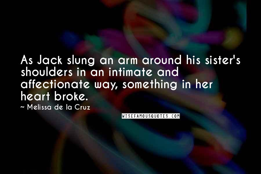 Melissa De La Cruz quotes: As Jack slung an arm around his sister's shoulders in an intimate and affectionate way, something in her heart broke.