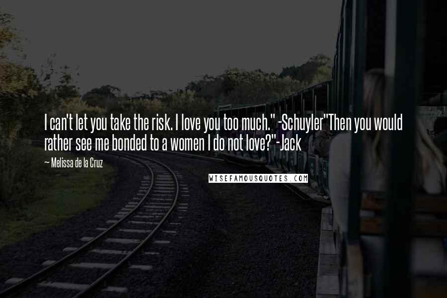 """Melissa De La Cruz quotes: I can't let you take the risk. I love you too much."""" -Schuyler""""Then you would rather see me bonded to a women I do not love?""""-Jack"""