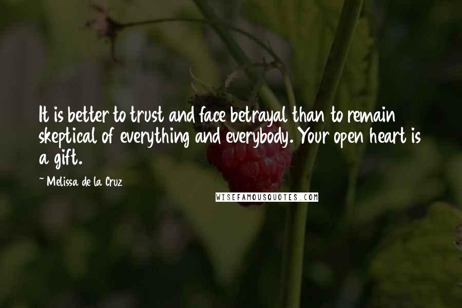 Melissa De La Cruz quotes: It is better to trust and face betrayal than to remain skeptical of everything and everybody. Your open heart is a gift.
