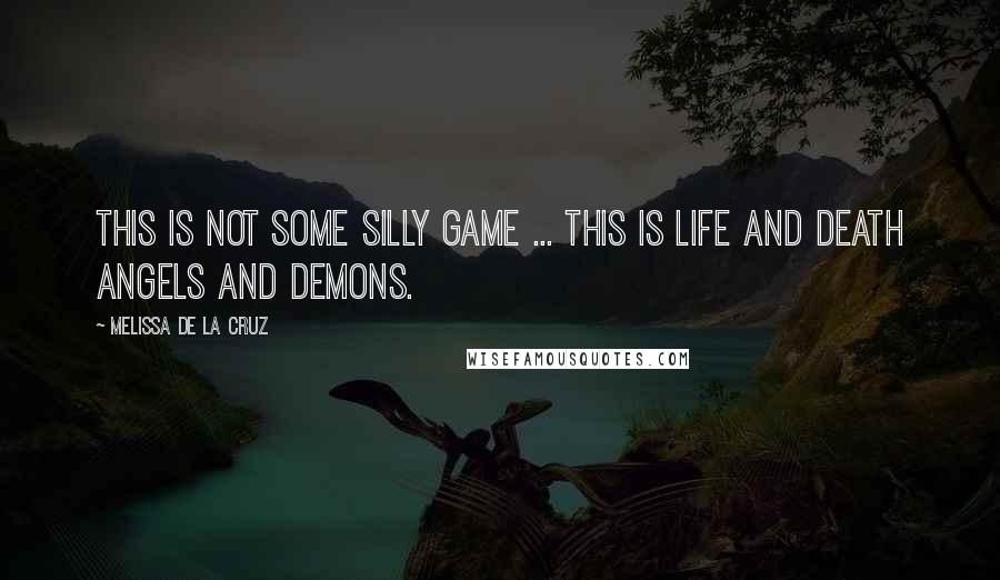 Melissa De La Cruz quotes: This is not some silly game ... This is life and death Angels and demons.
