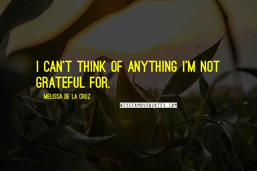 Melissa De La Cruz quotes: I can't think of anything I'm not grateful for.