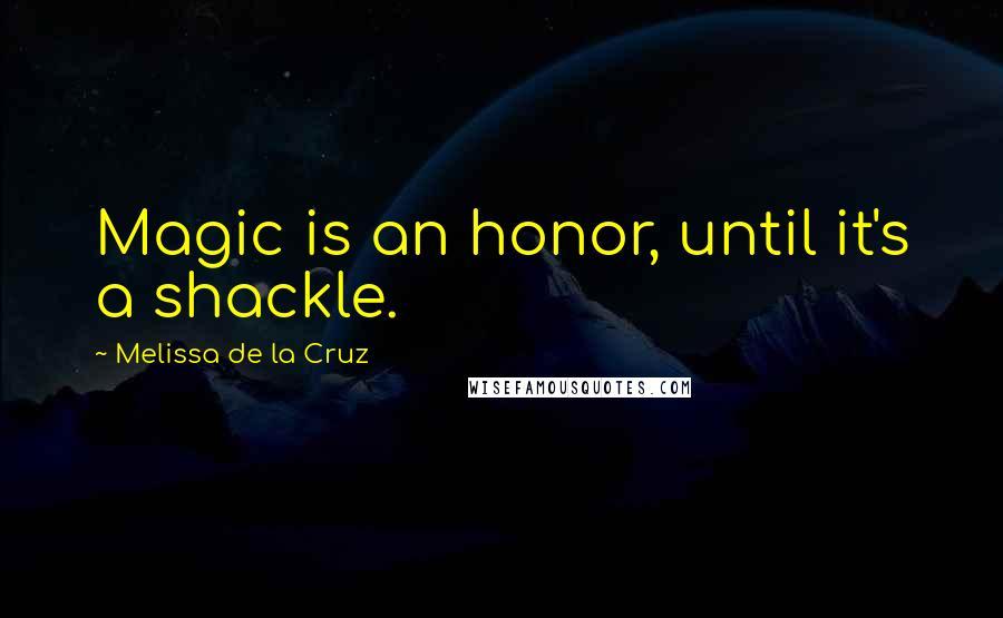 Melissa De La Cruz quotes: Magic is an honor, until it's a shackle.
