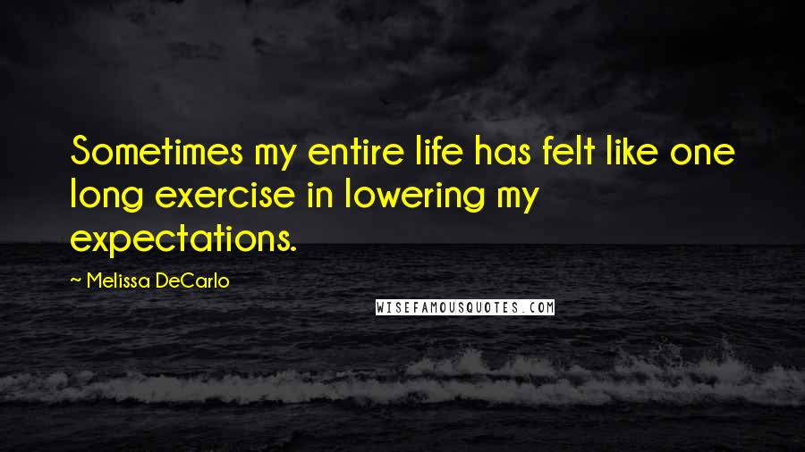 Melissa DeCarlo quotes: Sometimes my entire life has felt like one long exercise in lowering my expectations.