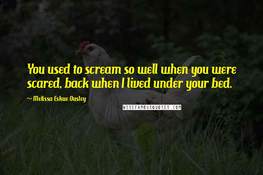 Melissa Eskue Ousley quotes: You used to scream so well when you were scared, back when I lived under your bed.