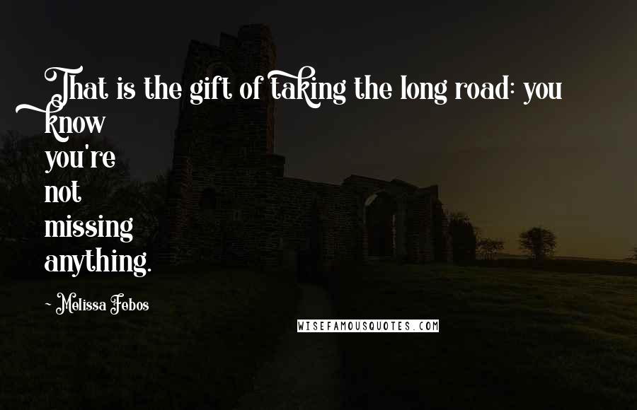 Melissa Febos quotes: That is the gift of taking the long road: you know you're not missing anything.