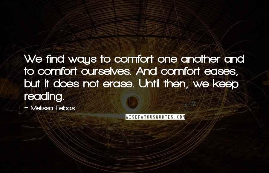 Melissa Febos quotes: We find ways to comfort one another and to comfort ourselves. And comfort eases, but it does not erase. Until then, we keep reading.