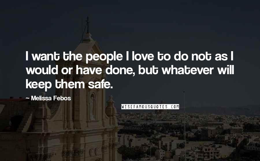 Melissa Febos quotes: I want the people I love to do not as I would or have done, but whatever will keep them safe.