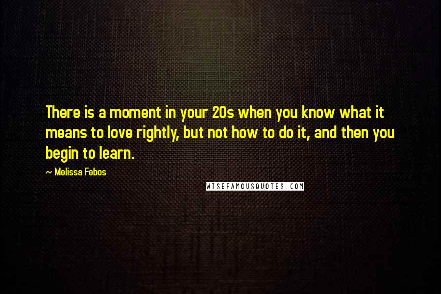 Melissa Febos quotes: There is a moment in your 20s when you know what it means to love rightly, but not how to do it, and then you begin to learn.