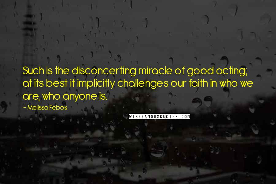 Melissa Febos quotes: Such is the disconcerting miracle of good acting; at its best it implicitly challenges our faith in who we are, who anyone is.