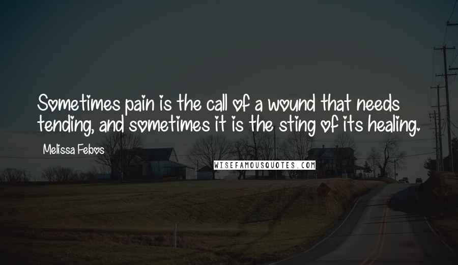 Melissa Febos quotes: Sometimes pain is the call of a wound that needs tending, and sometimes it is the sting of its healing.