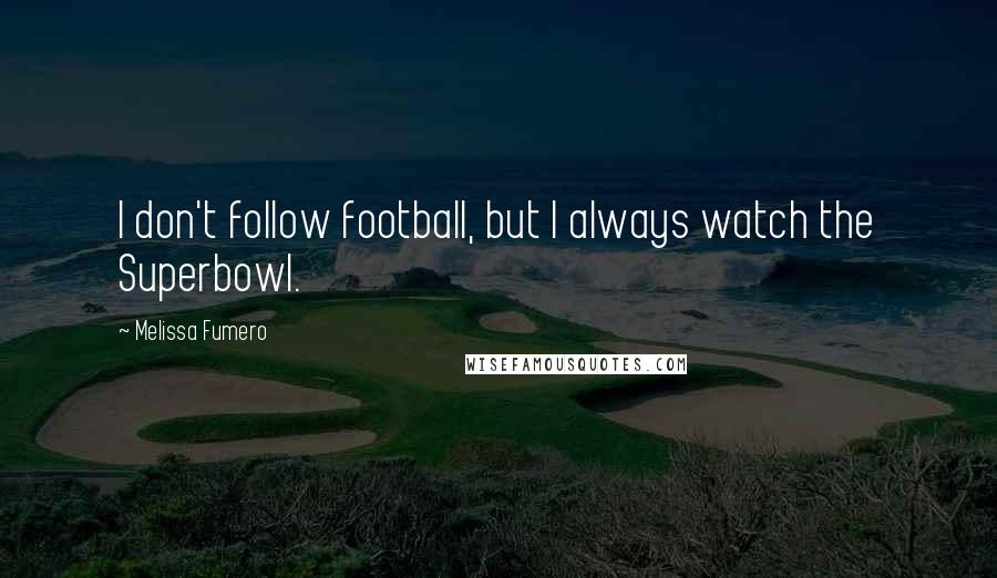 Melissa Fumero quotes: I don't follow football, but I always watch the Superbowl.