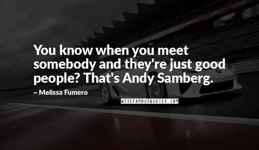 Melissa Fumero quotes: You know when you meet somebody and they're just good people? That's Andy Samberg.