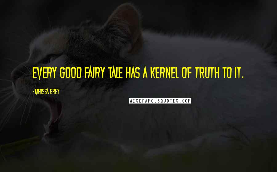 Melissa Grey quotes: Every good fairy tale has a kernel of truth to it.