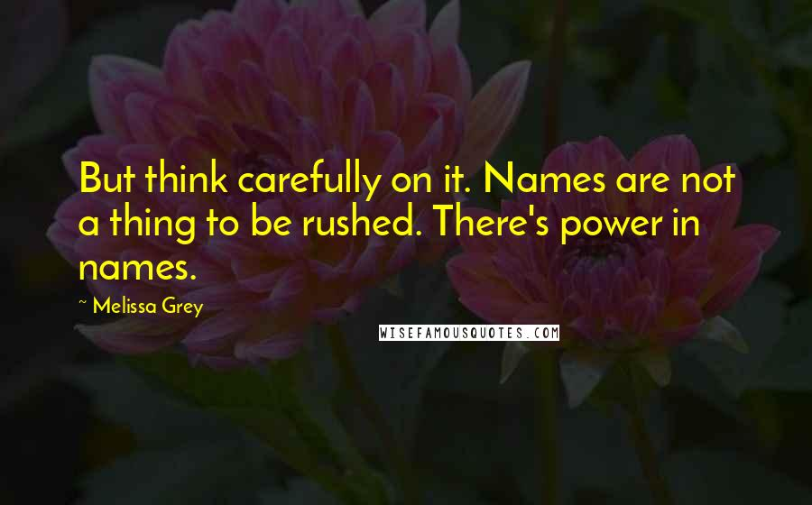 Melissa Grey quotes: But think carefully on it. Names are not a thing to be rushed. There's power in names.