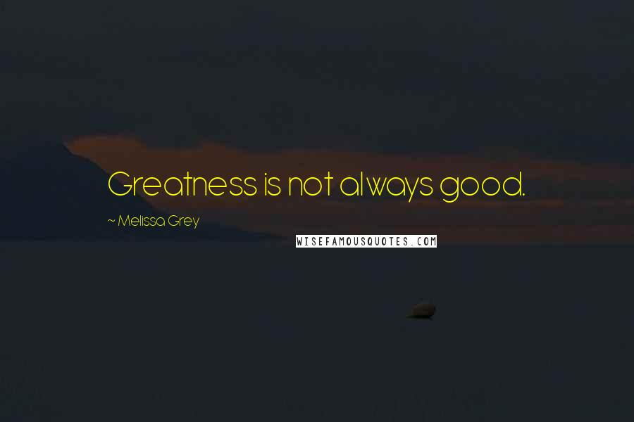 Melissa Grey quotes: Greatness is not always good.
