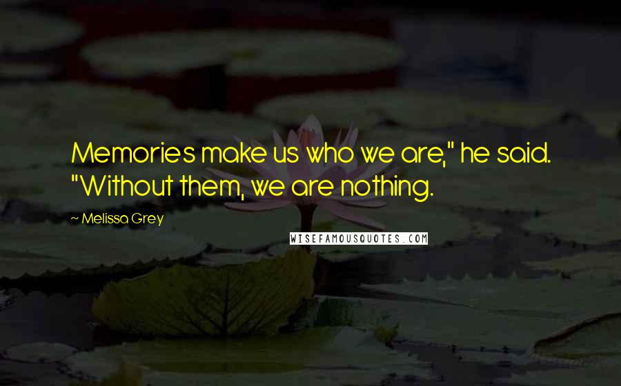 "Melissa Grey quotes: Memories make us who we are,"" he said. ""Without them, we are nothing."