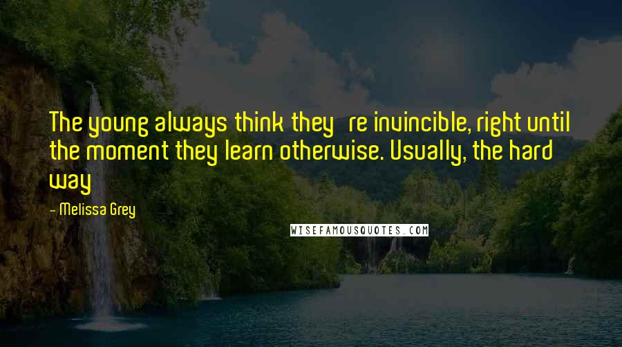 Melissa Grey quotes: The young always think they're invincible, right until the moment they learn otherwise. Usually, the hard way