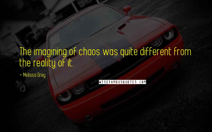 Melissa Grey quotes: The imagining of chaos was quite different from the reality of it.