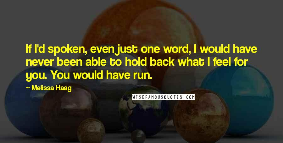 Melissa Haag quotes: If I'd spoken, even just one word, I would have never been able to hold back what I feel for you. You would have run.