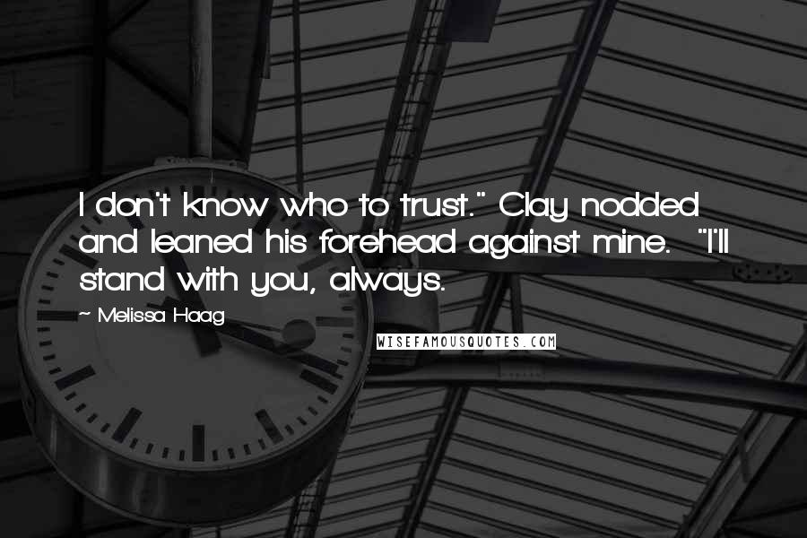 """Melissa Haag quotes: I don't know who to trust."""" Clay nodded and leaned his forehead against mine. """"I'll stand with you, always."""