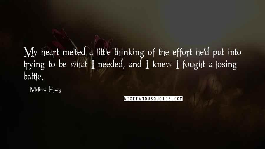 Melissa Haag quotes: My heart melted a little thinking of the effort he'd put into trying to be what I needed, and I knew I fought a losing battle.