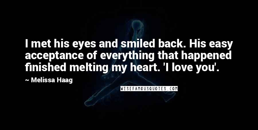 Melissa Haag quotes: I met his eyes and smiled back. His easy acceptance of everything that happened finished melting my heart. 'I love you'.