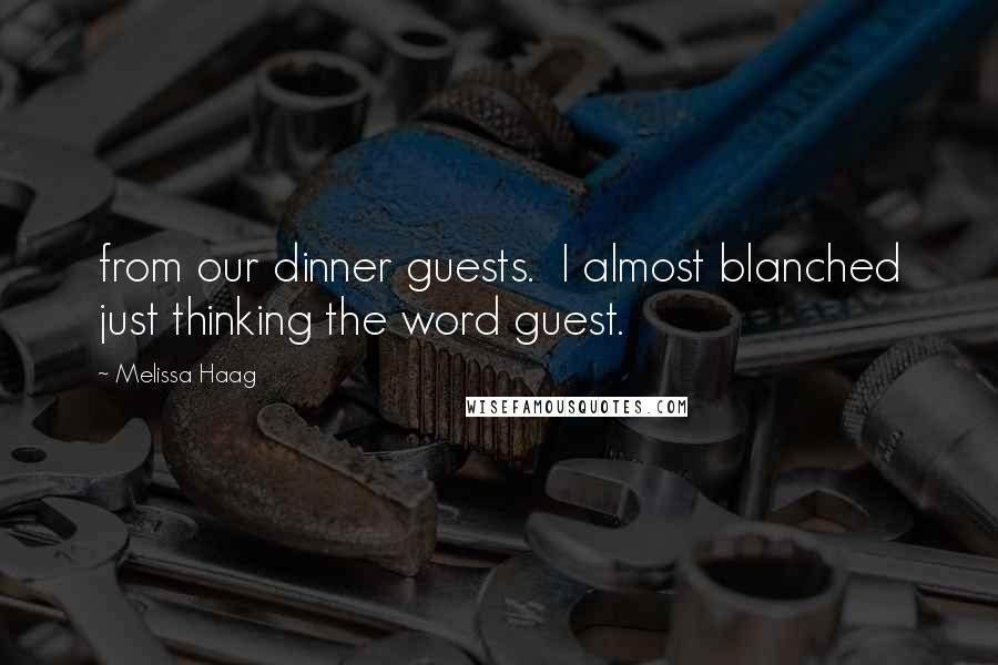 Melissa Haag quotes: from our dinner guests. I almost blanched just thinking the word guest.