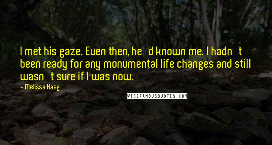 Melissa Haag quotes: I met his gaze. Even then, he'd known me. I hadn't been ready for any monumental life changes and still wasn't sure if I was now.