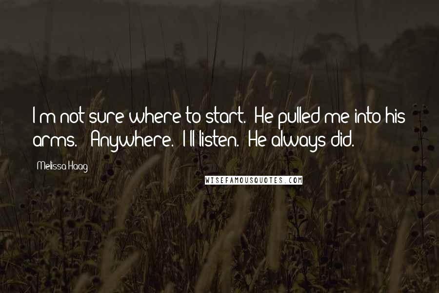 """Melissa Haag quotes: I'm not sure where to start."""" He pulled me into his arms. """"Anywhere. I'll listen."""" He always did."""
