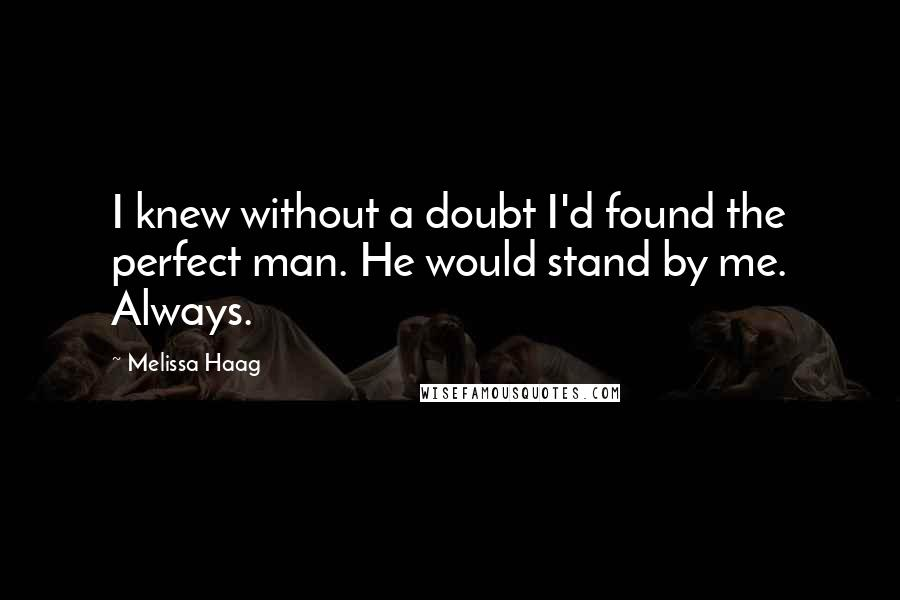 Melissa Haag quotes: I knew without a doubt I'd found the perfect man. He would stand by me. Always.