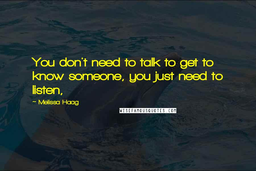 Melissa Haag quotes: You don't need to talk to get to know someone, you just need to listen,