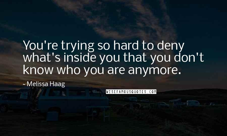 Melissa Haag quotes: You're trying so hard to deny what's inside you that you don't know who you are anymore.