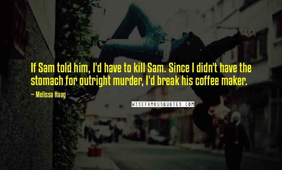 Melissa Haag quotes: If Sam told him, I'd have to kill Sam. Since I didn't have the stomach for outright murder, I'd break his coffee maker.