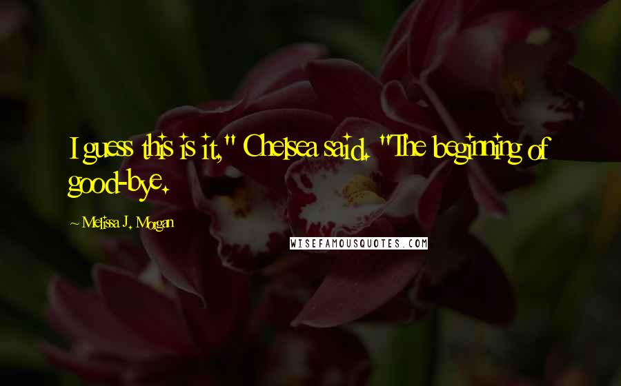 """Melissa J. Morgan quotes: I guess this is it,"""" Chelsea said. """"The beginning of good-bye."""