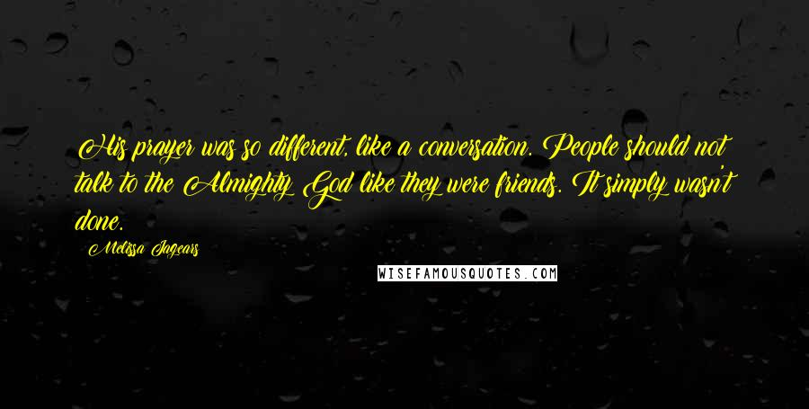 Melissa Jagears quotes: His prayer was so different, like a conversation. People should not talk to the Almighty God like they were friends. It simply wasn't done.