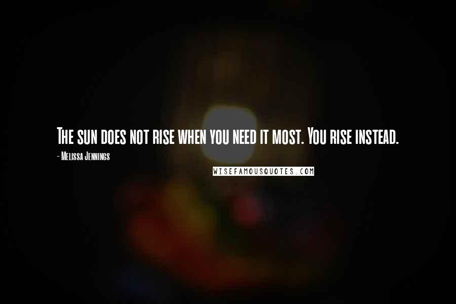 Melissa Jennings quotes: The sun does not rise when you need it most. You rise instead.