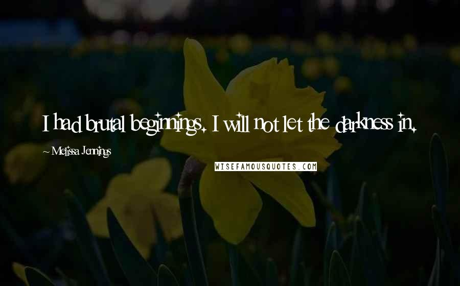 Melissa Jennings quotes: I had brutal beginnings. I will not let the darkness in.