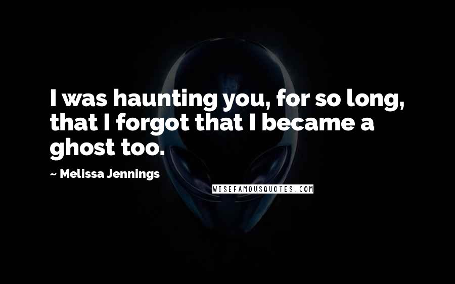 Melissa Jennings quotes: I was haunting you, for so long, that I forgot that I became a ghost too.