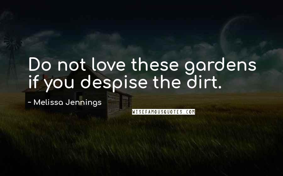 Melissa Jennings quotes: Do not love these gardens if you despise the dirt.