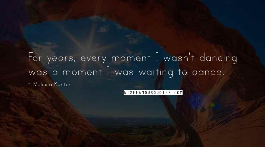 Melissa Kantor quotes: For years, every moment I wasn't dancing was a moment I was waiting to dance.