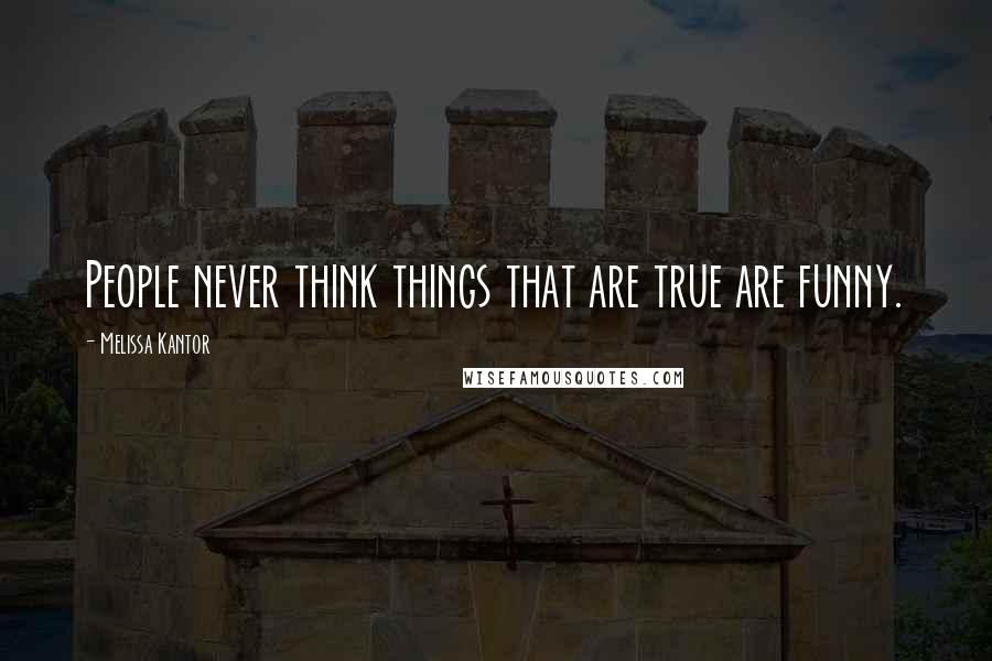 Melissa Kantor quotes: People never think things that are true are funny.