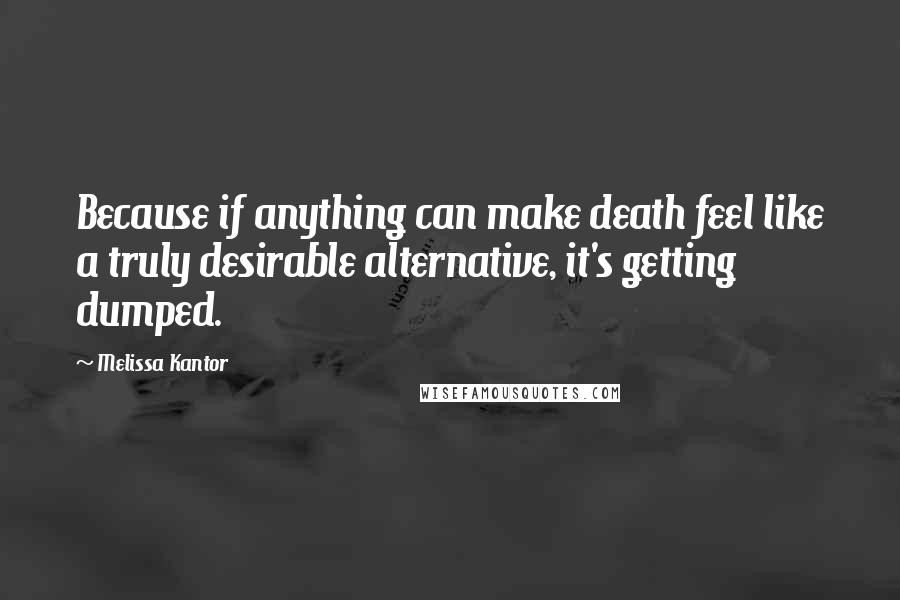 Melissa Kantor quotes: Because if anything can make death feel like a truly desirable alternative, it's getting dumped.