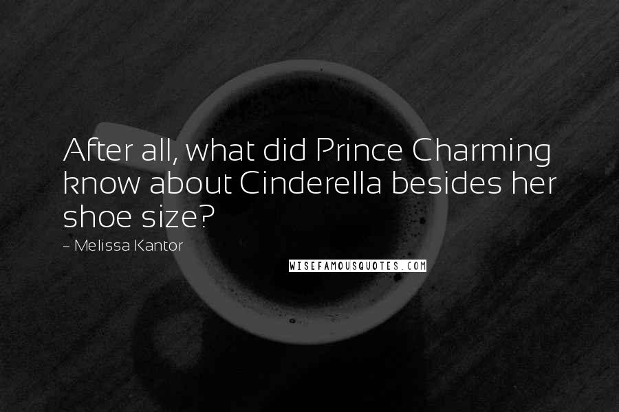 Melissa Kantor quotes: After all, what did Prince Charming know about Cinderella besides her shoe size?