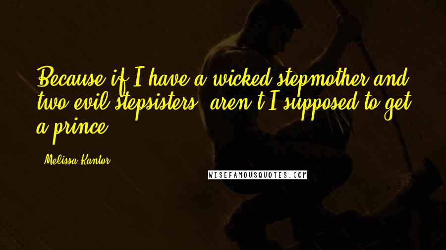 Melissa Kantor quotes: Because if I have a wicked stepmother and two evil stepsisters, aren't I supposed to get a prince?