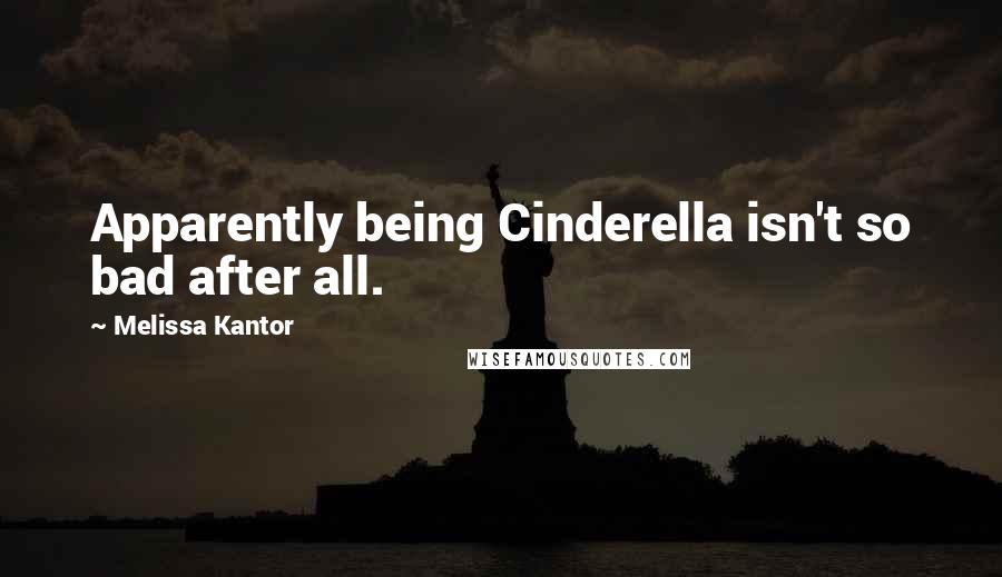 Melissa Kantor quotes: Apparently being Cinderella isn't so bad after all.