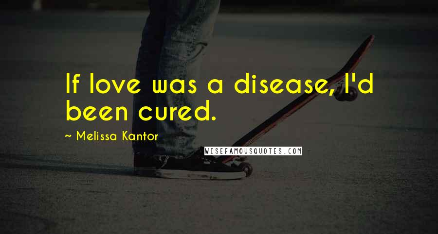 Melissa Kantor quotes: If love was a disease, I'd been cured.