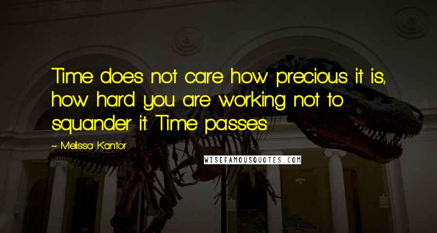 Melissa Kantor quotes: Time does not care how precious it is, how hard you are working not to squander it. Time passes.