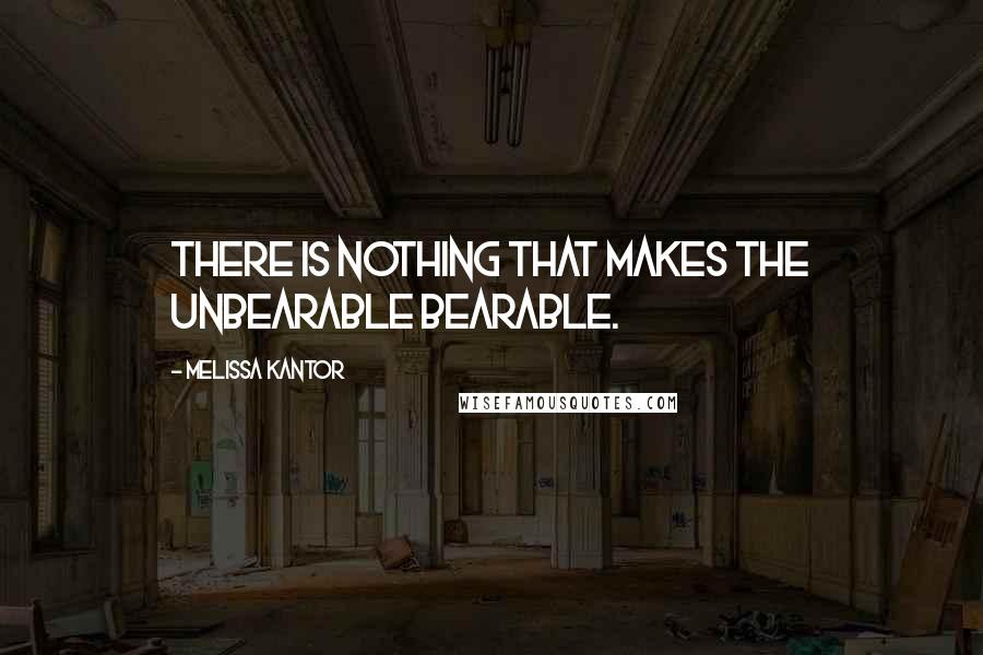 Melissa Kantor quotes: There is nothing that makes the unbearable bearable.