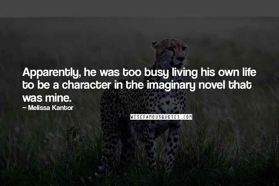 Melissa Kantor quotes: Apparently, he was too busy living his own life to be a character in the imaginary novel that was mine.