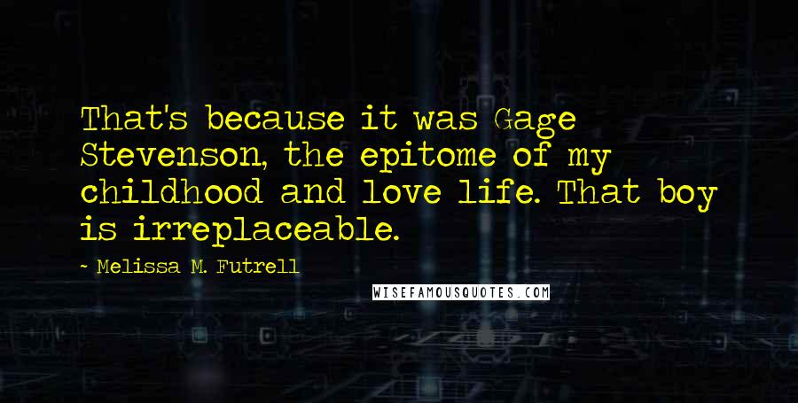 Melissa M. Futrell quotes: That's because it was Gage Stevenson, the epitome of my childhood and love life. That boy is irreplaceable.